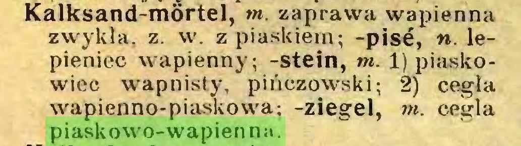 (...) Kalksand-mortel, ot. zaprawa wapienna zwykła, z. w. z piaskiem; -pisé, n. lepieniec wapienny; -Stein, ot. 1) piaskowiec wapnisty, pińczowski; 2) cegła wapienno-piaskowa; -ziegel, m. cegła piaskowo-wapienna...