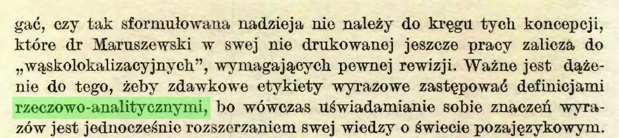 """(...) gać, czy tak sformułowana nadzieja nie należy do kręgu tych koncepcji, które dr Maruszewski w swej nie drukowanej jeszcze pracy zalicza do """"wąskolokalizacyjnych"""", wymagających pewnej rewizji. Ważne jest dążenie do tego, żeby zdawkowe etykiety wyrazowe zastępować definicjami rzeczowo-analitycznymi, bo wówczas uświadamianie sobie znaczeń wyrazów jest jednocześnie rozszerzaniem swej wiedzy o świecie pozajęzykowym..."""