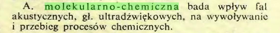 (...) A. molekularno-chemiczna bada wpływ fal akustycznych, gł. ultradźwiękowych, na wywoływanie i przebieg procesów chemicznych...
