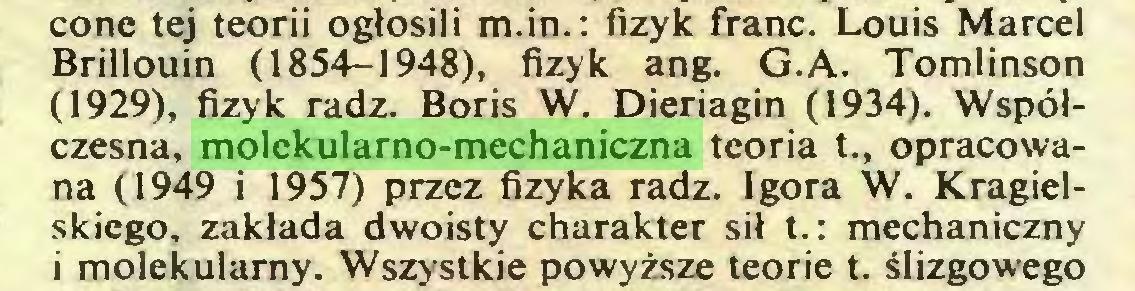 (...) cone tej teorii ogłosili m.in.: fizyk franc. Louis Marcel Brillouin (1854-1948), fizyk ang. G.A. Tomlinson (1929), fizyk radź. Boris W. Dieriagin (1934). Współczesna, molekularno-mechaniczna teoria t., opracowana (1949 i 1957) przez fizyka radź. Igora W. Kragielskiego, zakłada dwoisty charakter sił t.: mechaniczny i molekularny. Wszystkie powyższe teorie t. ślizgowego...
