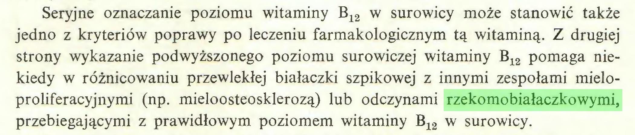 (...) Seryjne oznaczanie poziomu witaminy B12 w surowicy może stanowić także jedno z kryteriów poprawy po leczeniu farmakologicznym tą witaminą. Z drugiej strony wykazanie podwyższonego poziomu surowiczej witaminy B12 pomaga niekiedy w różnicowaniu przewlekłej białaczki szpikowej z innymi zespołami mieloproliferacyjnymi (np. mieloosteosklerozą) lub odczynami rzekomobiałaczkowymi, przebiegającymi z prawidłowym poziomem witaminy B12 w surowicy...
