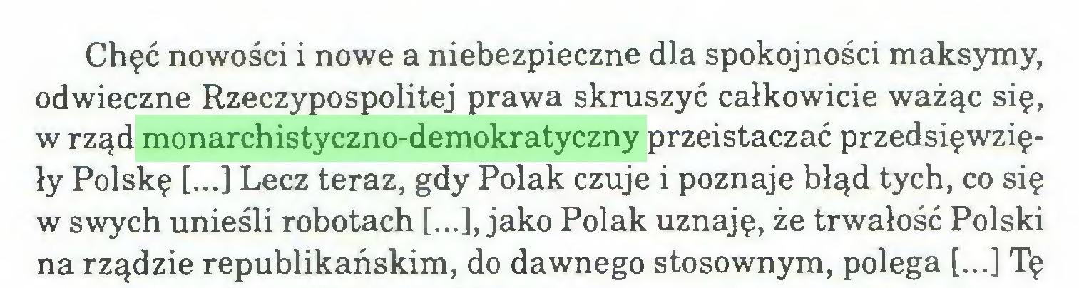(...) Chęć nowości i nowe a niebezpieczne dla spokojności maksymy, odwieczne Rzeczypospolitej prawa skruszyć całkowicie ważąc się, w rząd monarchistyczno-demokratyczny przeistaczać przedsięwzięły Polskę [...] Lecz teraz, gdy Polak czuje i poznaje błąd tych, co się w swych unieśli robotach [...], jako Polak uznaję, że trwałość Polski na rządzie republikańskim, do dawnego stosownym, polega [...] Tę...