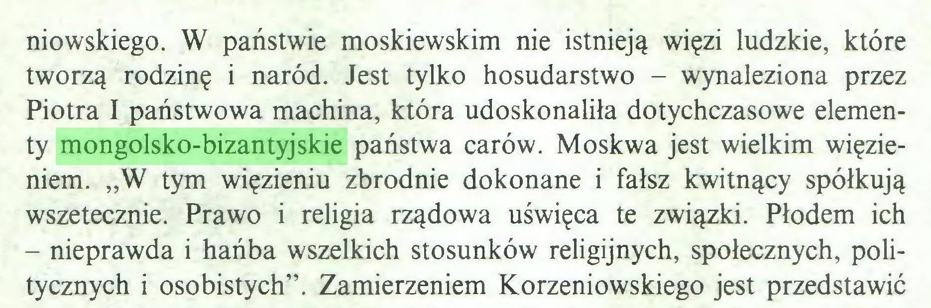 """(...) niowskiego. W państwie moskiewskim nie istnieją więzi ludzkie, które tworzą rodzinę i naród. Jest tylko hosudarstwo - wynaleziona przez Piotra I państwowa machina, która udoskonaliła dotychczasowe elementy mongolsko-bizantyjskie państwa carów. Moskwa jest wielkim więzieniem. """"W tym więzieniu zbrodnie dokonane i fałsz kwitnący spółkują wszetecznie. Prawo i religia rządowa uświęca te związki. Płodem ich - nieprawda i hańba wszelkich stosunków religijnych, społecznych, politycznych i osobistych"""". Zamierzeniem Korzeniowskiego jest przedstawić..."""