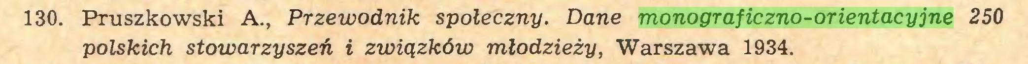 (...) 130. Pruszkowski A., Przewodnik społeczny. Dane monograficzno-orientacyjne 250 polskich stowarzyszeń i związków młodzieży, Warszawa 1934...