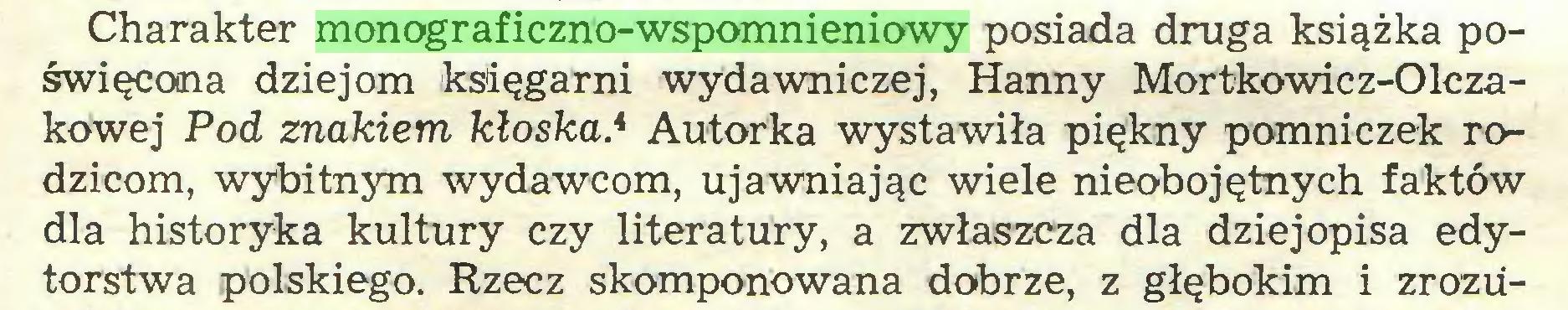 (...) Charakter monograficzno-wspomnieniowy posiada druga książka poświęcona dziejom księgarni wydawniczej, Hanny Mortkowicz-Olczakowej Pod znakiem kłoska* Autorka wystawiła piękny pomniczek rodzicom, wybitnym wydawcom, ujawniając wiele nieobojętnych faktów dla historyka kultury czy literatury, a zwłaszcza dla dziejopisa edytorstwa polskiego. Rzecz skomponowana dobrze, z głębokim i zrozu...