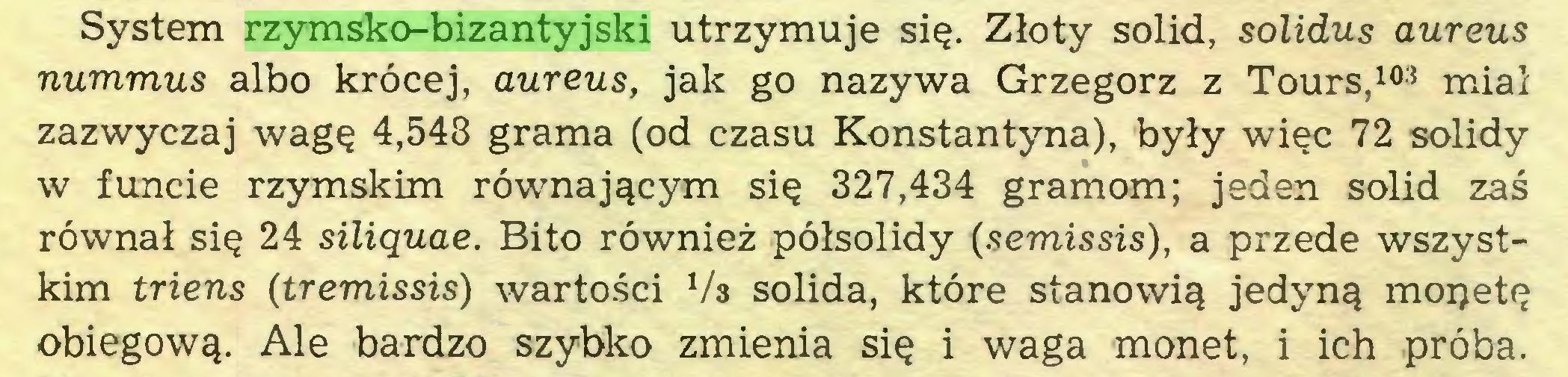 (...) System rzymsko-bizantyjski utrzymuje się. Złoty solid, solidus aureus nummus albo krócej, aureus, jak go nazywa Grzegorz z Tours,103 miał zazwyczaj wagę 4,548 grama (od czasu Konstantyna), były więc 72 solidy w funcie rzymskim równającym się 327,434 gramom; jeden solid zaś równał się 24 siliąuae. Bito również półsolidy {semissis), a przede wszystkim triens (tremissis) wartości 1/s solida, które stanowią jedyną mopetę obiegową. Ale bardzo szybko zmienia się i waga monet, i ich próba...