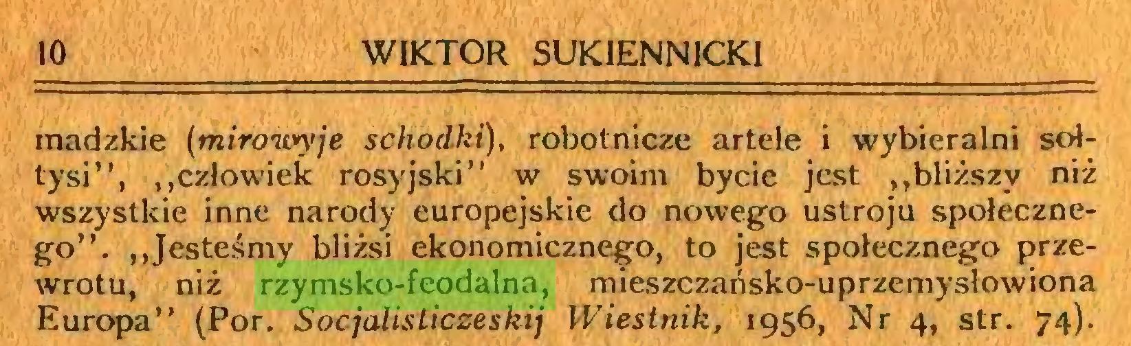 """(...) 10 WIKTOR SUKIENN1CKI madzkie (mirowyje schodki), robotnicze artele i wybieralni sołtysi"""", """"człowiek rosyjski"""" w swoim bycie jest ,,bliższy niż wszystkie inne narody europejskie do nowego ustroju społecznego"""". ,,Jesteśmy bliżsi ekonomicznego, to jest społecznego przewrotu, niż rzymsko-feodalna, mieszczańsko-uprzemysłowiona Europa"""" (Por. Socjalisticzeskij Wiestnik, 1956, Nr 4, str. 74)..."""