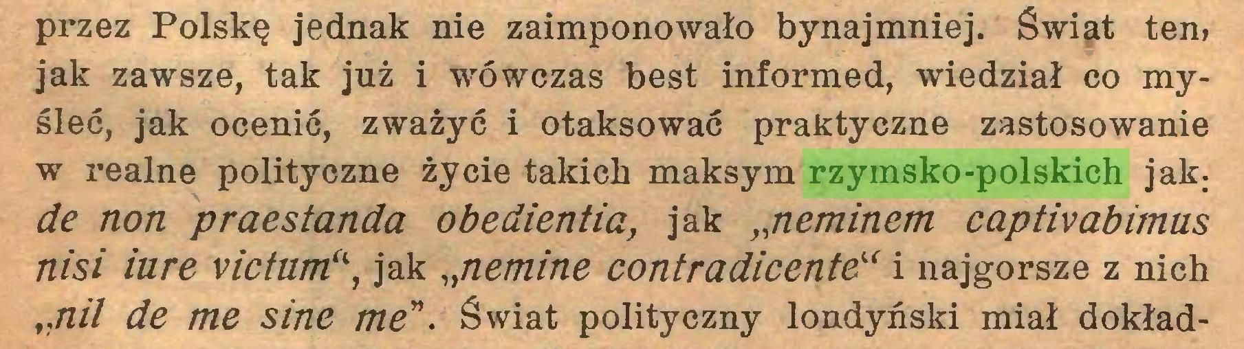 """(...) przez Polskę jednak nie zaimponowało bynajmniej. Świat ten» jak zawsze, tak już i wówczas best informed, wiedział co myśleć, jak ocenić, zważyć i otaksować praktyczne zastosowanie w realne polityczne życie takich maksym rzymsko-polskich jak; de non praestanda obedientia, jak """"neminem captivabimus nisi iure victum'\ jak """"nemine contradicente"""" i najgorsze z nich """"nil de me sine me"""". Świat polityczny londyński miał dokład..."""