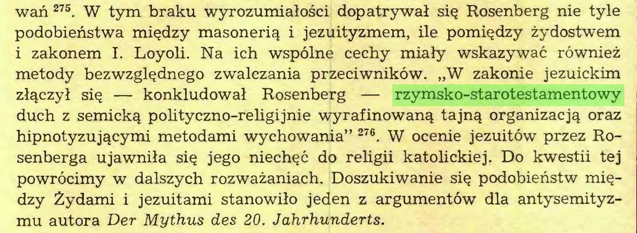 """(...) wań 27S. W tym braku wyrozumiałości dopatrywał się Rosenberg nie tyle podobieństwa między masonerią i jezuityzmem, ile pomiędzy żydostwem i zakonem I. Loyoli. Na ich wspólne cechy miały wskazywać również metody bezwzględnego zwalczania przeciwników. """"W zakonie jezuickim złączył się — konkludował Rosenberg — rzymsko-starotestamentowy duch z semicką polityczno-religijnie wyrafinowaną tajną organizacją oraz hipnotyzującymi metodami wychowania"""" 276. W ocenie jezuitów przez Rosenberga ujawniła się jego niechęć do religii katolickiej. Do kwestii tej powrócimy w dalszych rozważaniach. Doszukiwanie się podobieństw między Żydami i jezuitami stanowiło jeden z argumentów dla antysemityzmu autora Der Mythus des 20. Jahrhunderts..."""