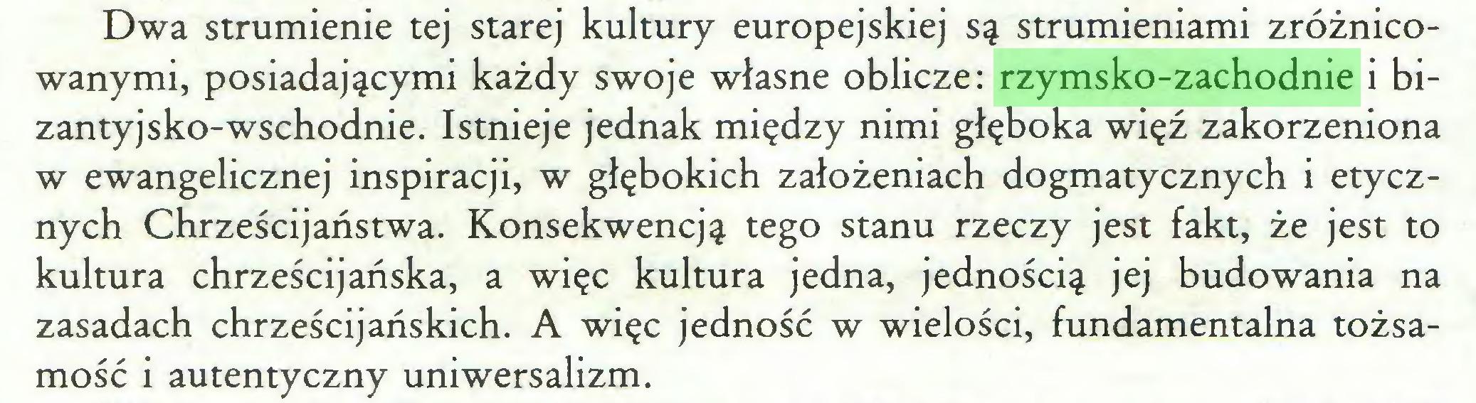 (...) Dwa strumienie tej starej kultury europejskiej są strumieniami zróżnicowanymi, posiadającymi każdy swoje własne oblicze: rzymsko-zachodnie i bizantyjsko-wschodnie. Istnieje jednak między nimi głęboka więź zakorzeniona w ewangelicznej inspiracji, w głębokich założeniach dogmatycznych i etycznych Chrześcijaństwa. Konsekwencją tego stanu rzeczy jest fakt, że jest to kultura chrześcijańska, a więc kultura jedna, jednością jej budowania na zasadach chrześcijańskich. A więc jedność w wielości, fundamentalna tożsamość i autentyczny uniwersalizm...