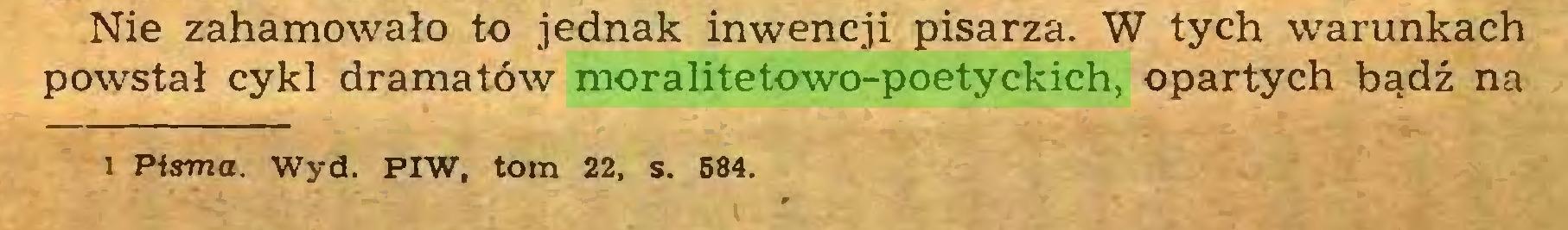 (...) Nie zahamowało to jednak inwencji pisarza. W tych warunkach powstał cykl dramatów moralitetowo-poetyckich, opartych bądź na i Pisma. Wyd. PIW, tom 22, s. 584...