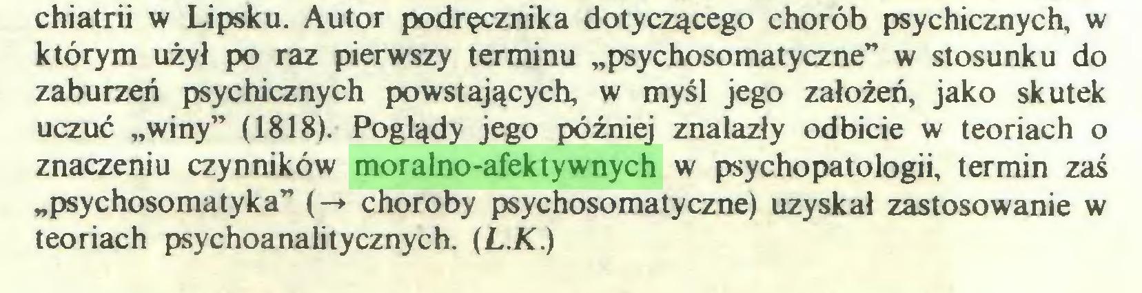 """(...) chiatrii w Lipsku. Autor podręcznika dotyczącego chorób psychicznych, w którym użył po raz pierwszy terminu """"psychosomatyczne"""" w stosunku do zaburzeń psychicznych powstających, w myśl jego założeń, jako skutek uczuć """"winy"""" (1818). Poglądy jego później znalazły odbicie w teoriach o znaczeniu czynników moralno-afektywnych w psychopatologii, termin zaś """"psychosomatyka"""" (-♦ choroby psychosomatyczne) uzyskał zastosowanie w teoriach psychoanalitycznych. (L.K.)..."""