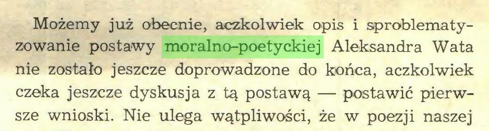 (...) Możemy już obecnie, aczkolwiek opis i sproblematyzowanie postawy moralno-poetyckiej Aleksandra Wata nie zostało jeszcze doprowadzone do końca, aczkolwiek czeka jeszcze dyskusja z tą postawą — postawić pierwsze wnioski. Nie ulega wątpliwości, że w poezji naszej...