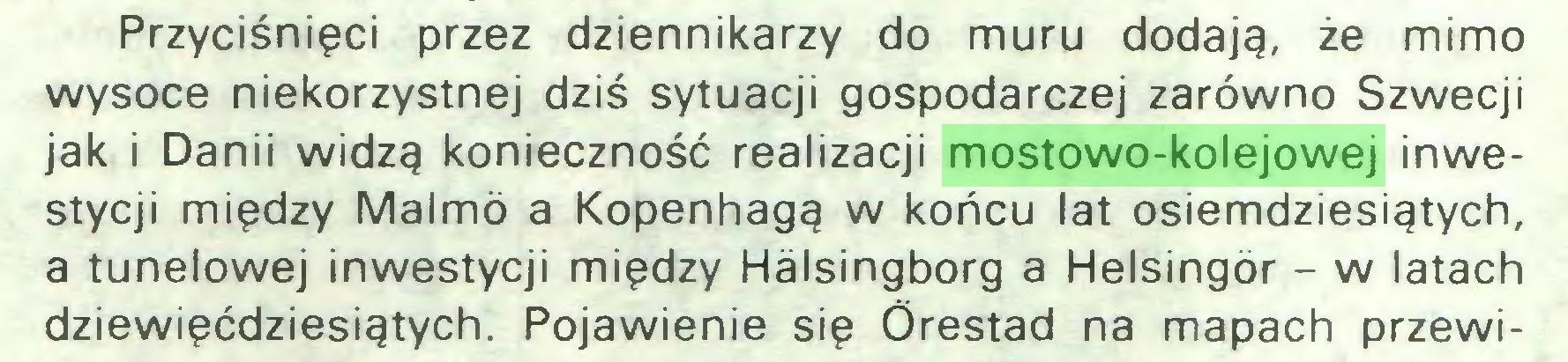 (...) Przyciśnięci przez dziennikarzy do muru dodają, że mimo wysoce niekorzystnej dziś sytuacji gospodarczej zarówno Szwecji jak i Danii widzą konieczność realizacji mostowo-kolejowej inwestycji między Malmó a Kopenhagą w końcu lat osiemdziesiątych, a tunelowej inwestycji między Halsingborg a Helsingór - w latach dziewięćdziesiątych. Pojawienie się Órestad na mapach przewi...