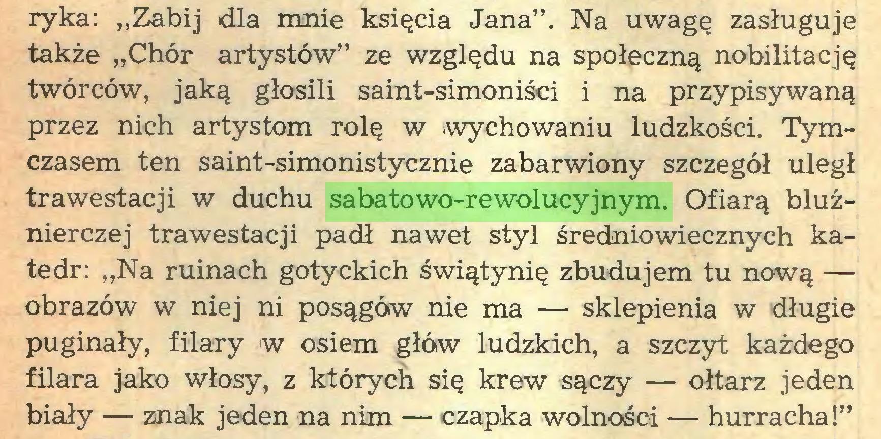 """(...) ryka: """"Zabij dla mnie księcia Jana"""". Na uwagę zasługuje także """"Chór artystów"""" ze wzglądu na społeczną nobilitacją twórców, jaką głosili saint-simoniści i na przypisywaną przez nich artystom rolę w .wychowaniu ludzkości. Tymczasem ten saint-simonistycznie zabarwiony szczegół uległ trawestacji w duchu sabatowo-rewolucyjnym. Ofiarą bluźnierczej trawestacji padł nawet styl średniowiecznych katedr: """"Na ruinach gotyckich świątynię zbudujem tu nową — obrazów w niej ni posągów nie ma — sklepienia w długie puginały, filary w osiem głów ludzkich, a szczyt każdego filara jako włosy, z których się krew sączy — ołtarz jeden biały — znak jeden na nim — czapka wolności — hurracha!""""..."""