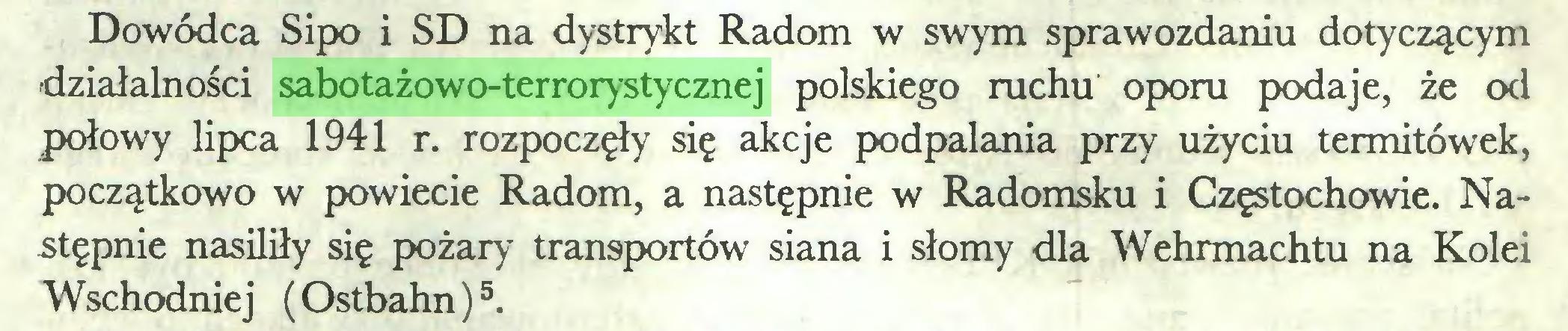(...) Dowódca Sipo i SD na dystrykt Radom w swym sprawozdaniu dotyczącym działalności sabotażowo-terrorystycznej polskiego ruchu oporu podaje, że od połowy lipca 1941 r. rozpoczęły się akcje podpalania przy użyciu termitówek, początkowo w powiecie Radom, a następnie w Radomsku i Częstochowie. Następnie nasiliły się pożary transportów siana i słomy dla Wehrmachtu na Kolei W schodnie j (Ostbahn)5...