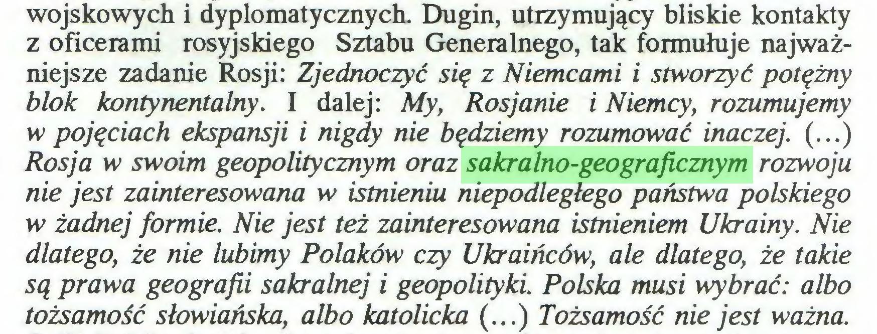 (...) wojskowych i dyplomatycznych. Dugin, utrzymujący bliskie kontakty z oficerami rosyjskiego Sztabu Generalnego, tak formułuje najważniejsze zadanie Rosji: Zjednoczyć się z Niemcami i stworzyć potężny blok kontynentalny. I dalej: My, Rosjanie i Niemcy, rozumujemy w pojęciach ekspansji i nigdy nie będziemy rozumować inaczej. (...) Rosja w swoim geopolitycznym oraz sakralno-geograficznym rozwoju nie jest zainteresowana w istnieniu niepodległego państwa polskiego w żadnej formie. Nie jest też zainteresowana istnieniem Ukrainy. Nie dlatego, że nie lubimy Polaków czy Ukraińców, ale dlatego, że takie są prawa geografii sakralnej i geopolityki. Polska musi wybrać: albo tożsamość słowiańska, albo katolicka (...) Tożsamość nie jest ważna...