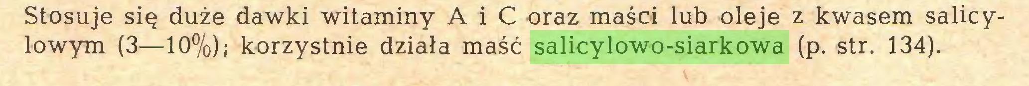 (...) Stosuje się duże dawki witaminy A i C oraz maści lub oleje z kwasem salicylowym (3—10%); korzystnie działa maść salicylowo-siarkowa (p. str. 134)...