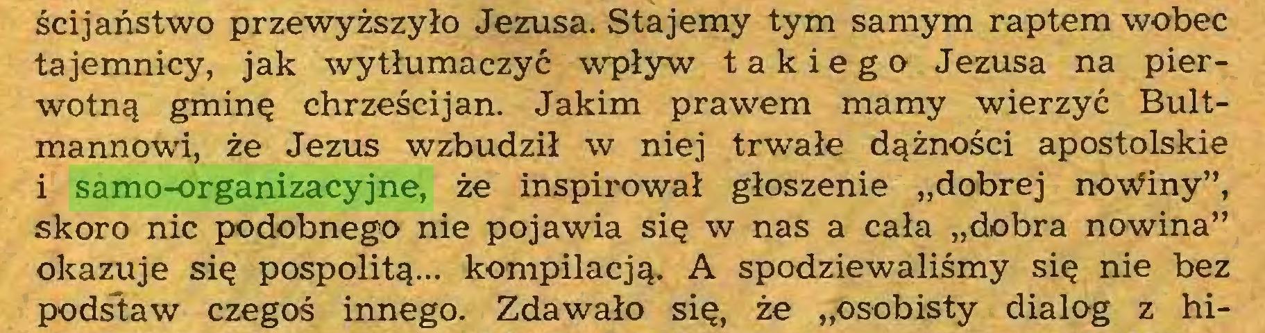 """(...) ścijaństwo przewyższyło Jezusa. Stajemy tym samym raptem wobec tajemnicy, jak wytłumaczyć wpływ takiego Jezusa na pierwotną gminę chrześcijan. Jakim prawem mamy wierzyć Bultmannowi, że Jezus wzbudził w niej trwałe dążności apostolskie i samo-organizacyjne, że inspirował głoszenie """"dobrej no\Viny"""", skoro nic podobnego nie pojawia się w nas a cała """"dobra nowina"""" okazuje się pospolitą... kompilacją. A spodziewaliśmy się nie bez podstaw czegoś innego. Zdawało się, że """"osobisty dialog z hi..."""