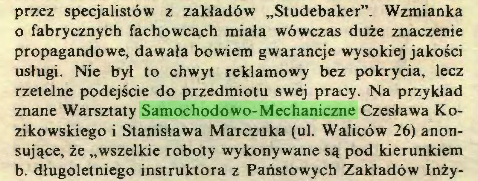 """(...) przez specjalistów z zakładów """"Studebaker"""". Wzmianka o fabrycznych fachowcach miała wówczas duże znaczenie propagandowe, dawała bowiem gwarancje wysokiej jakości usługi. Nie był to chwyt reklamowy bez pokrycia, lecz rzetelne podejście do przedmiotu swej pracy. Na przykład znane Warsztaty Samochodowo-Mechaniczne Czesława Kozikowskiego i Stanisława Marczuka (ul. Waliców 26) anonsujące, że """"wszelkie roboty wykonywane są pod kierunkiem b. długoletniego instruktora z Państowych Zakładów Inży..."""