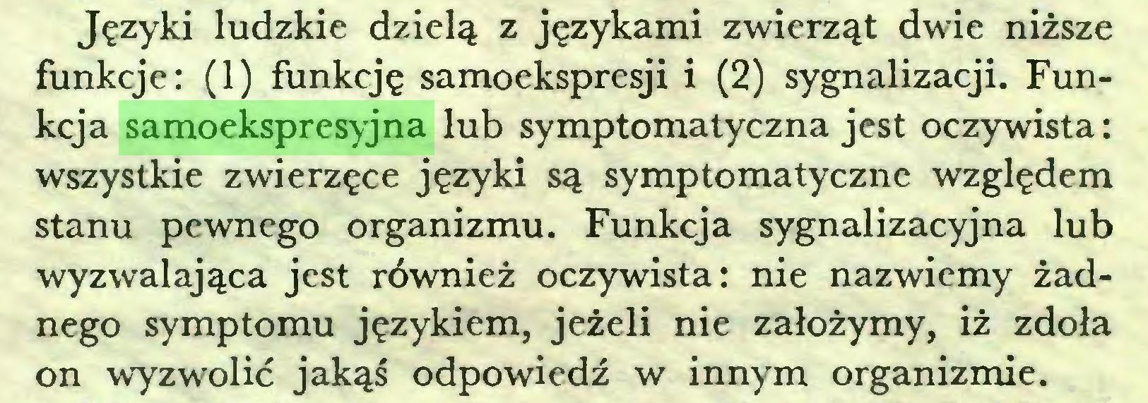 (...) Języki ludzkie dzielą z językami zwierząt dwie niższe funkcje: (1) funkcję samoekspresji i (2) sygnalizacji. Funkcja samoekspresyjna lub symptomatyczna jest oczywista: wszystkie zwierzęce języki są symptomatyczne względem stanu pewnego organizmu. Funkcja sygnalizacyjna lub wyzwalająca jest również oczywista: nie nazwiemy żadnego symptomu językiem, jeżeli nie założymy, iż zdoła on wyzwolić jakąś odpowiedź w innym organizmie...
