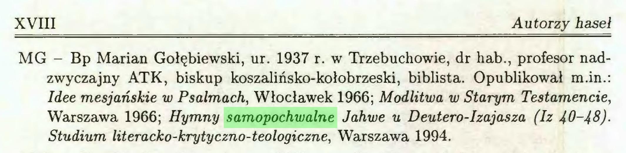 (...) XVIII Autorzy haseł MG - Bp Marian Gołębiewski, ur. 1937 r. w Trzebuchowie, dr hab., profesor nadzwyczajny ATK, biskup koszalińsko-kołobrzeski, biblista. Opublikował m.in.: Idee mesjańskie w Psalmach, Włocławek 1966; Modlitwa w Starym Testamencie, Warszawa 1966; Hymny samopochwalne Jahwe u Deutero-Izajasza (Iz 40-4&)Studium literacko-krytyczno-teologiczne, Warszawa 1994...