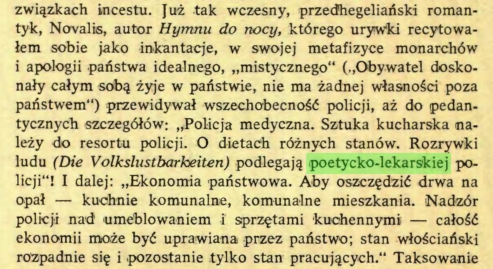 """(...) związkach incestu. Już tak wczesny, przedhegeliański romantyk, Novalis, autor Hymnu do nocy, którego urywki recytowałem sobie jako inkantacje, w swojej metafizyce monarchów i apologii państwa idealnego, """"mistycznego"""" (""""Obywatel doskonały całym sobą żyje w państwie, nie ma żadnej własności poza państwem"""") przewidywał wszechobecność policji, aż do pedantycznych szczegółów: """"Policja medyczna. Sztuka kucharska należy do resortu policji. O dietach różnych stanów. Rozrywki ludu (Die Volkslustbarkeiten) podlegają poetycko-lekarskiej policji""""! I dalej: """"Ekonomia państwowa. Aby oszczędzić drwa na opał — kuchnie komunalne, komunalne mieszkania. Nadzór policji nad umeblowaniem i sprzętami kuchennymi — całość ekonomii może być uprawiana przez państwo; stan włościański rozpadnie się i pozostanie tylko stan pracujących."""" Taksowanie..."""