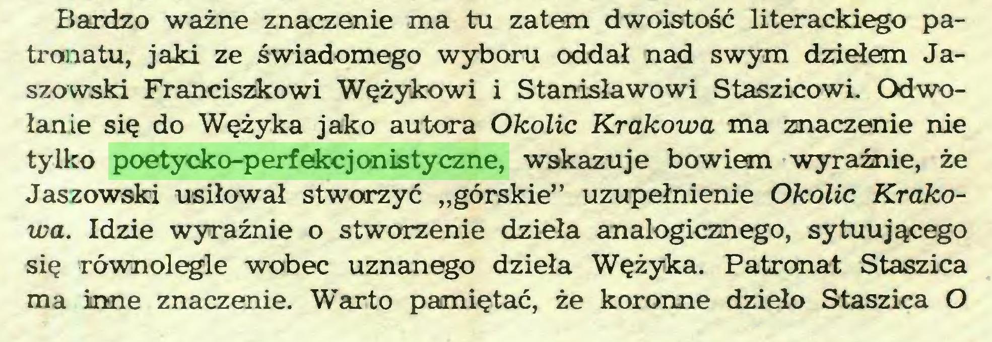 """(...) Bardzo ważne znaczenie ma tu zatem dwoistość literackiego patronatu, jaki ze świadomego wyboru oddał nad swym dziełem Jaszowski Franciszkowi Wężykowi i Stanisławowi Staszicowi. Odwołanie się do Wężyka jako autora Okolic Krakowa ma znaczenie nie tylko poetycko-perfekcjonistyczne, wskazuje bowiem wyraźnie, że Jaszowski usiłował stworzyć """"górskie"""" uzupełnienie Okolic Krakowa. Idzie wyraźnie o stworzenie dzieła analogicznego, sytuującego się równolegle wobec uznanego dzieła Wężyka. Patronat Staszica ma inne znaczenie. Wdarto pamiętać, że koronne dzieło Staszica O..."""