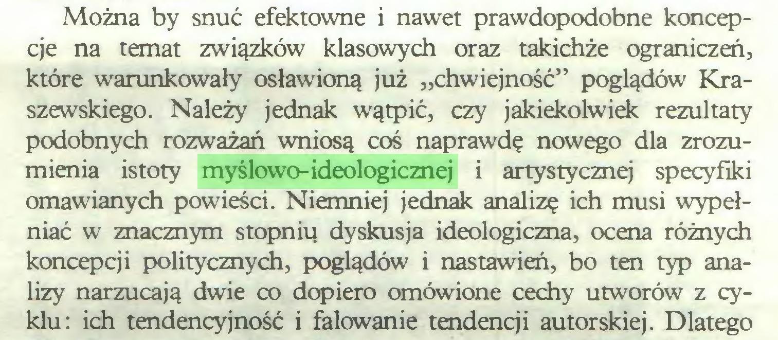 """(...) Można by snuć efektowne i nawet prawdopodobne koncepcje na temat związków klasowych oraz takichże ograniczeń, które warunkowały osławioną już """"chwiejność"""" poglądów Kraszewskiego. Należy jednak wątpić, czy jakiekolwiek rezultaty podobnych rozważań wniosą coś naprawdę nowego dla zrozumienia istoty myślowo-ideologicznej i artystycznej specyfiki omawianych powieści. Niemniej jednak analizę ich musi wypełniać w znacznym stopniu dyskusja ideologiczna, ocena różnych koncepcji politycznych, poglądów i nastawień, bo ten typ analizy narzucają dwie co dopiero omówione cechy utworów z cyklu: ich tendencyjność i falowanie tendencji autorskiej. Dlatego..."""