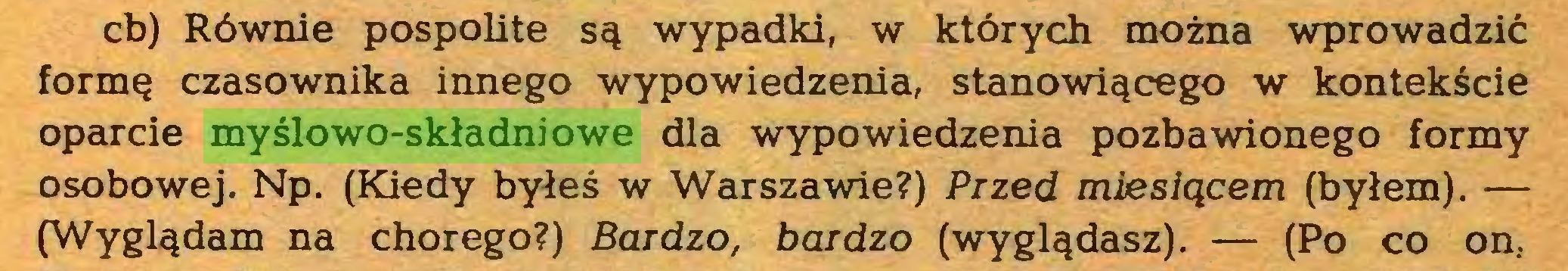 (...) cb) Równie pospolite są wypadki, w których można wprowadzić formę czasownika innego wypowiedzenia, stanowiącego w kontekście oparcie myślowo-składniowe dla wypowiedzenia pozbawionego formy osobowej. Np. (Kiedy byłeś w Warszawie?) Przed miesiącem (byłem). — (Wyglądam na chorego?) Bardzo, bardzo (wyglądasz). — (Po co on...