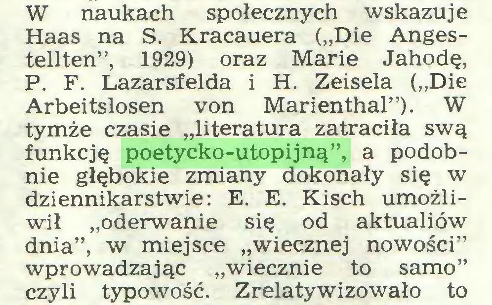 """(...) W naukach społecznych wskazuje Haas na S. Kracauera (""""Die Angestellten"""", 1929) oraz Marie Jahodę, P. F. Lazarsfelda i H. Zeisela (""""Die Arbeitslosen von Marienthal""""). W tymże czasie """"literatura zatraciła swą funkcję poetycko-utopijną"""", a podobnie głębokie zmiany dokonały się w dziennikarstwie: E. E. Kisch umożliwił """"oderwanie się od aktualiów dnia"""", w miejsce """"wiecznej nowości"""" wprowadzając """"wiecznie to samo"""" czyli typowość. Zrelatywizowało to..."""
