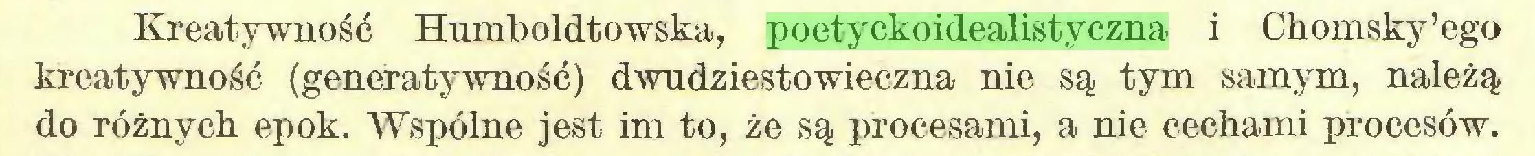 (...) Kreatywność Humboldtowska, poetyckoidealistyczna i Chomsky'ego kreatywność (generatywność) dwudziestowieczna nie są tym samym, należą do różnych epok. Wspólne jest im to, że są procesami, a nie cechami procesów...