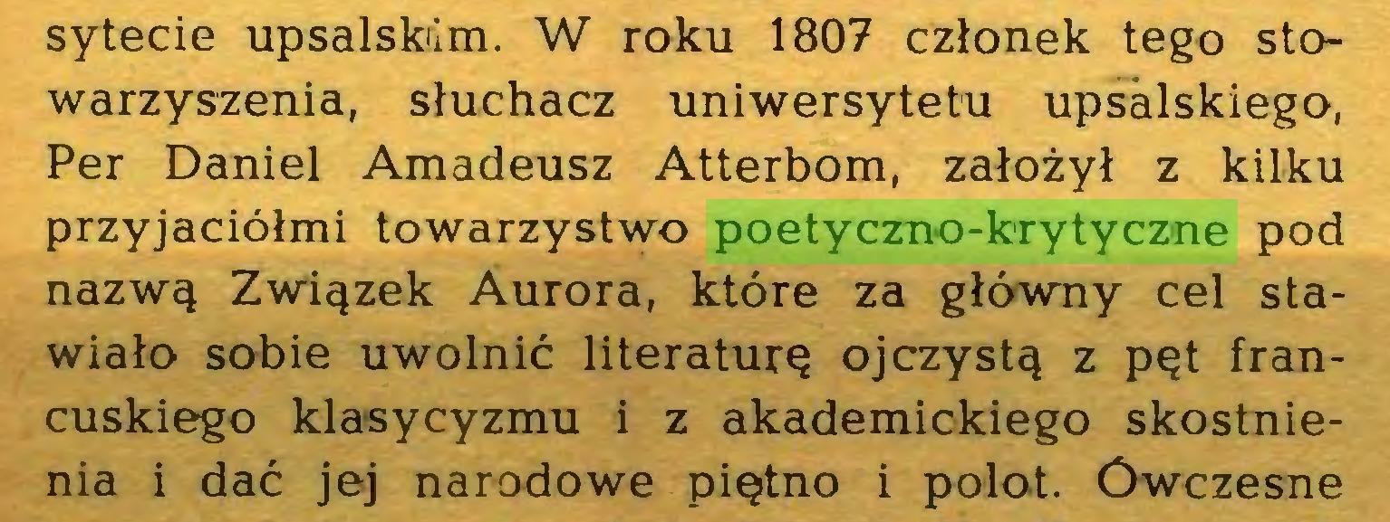 (...) sytecie upsalskiim. W roku 1807 członek tego stowarzyszenia, słuchacz uniwersytetu upsalskiego, Per Daniel Amadeusz Atterbom, założył z kilku przyjaciółmi towarzystwo poetyczno-krytyczne pod nazwą Związek Aurora, które za główny cel stawiało sobie uwolnić literaturę ojczystą z pęt francuskiego klasycyzmu i z akademickiego skostnienia i dać jej narodowe piętno i polot. Ówczesne...