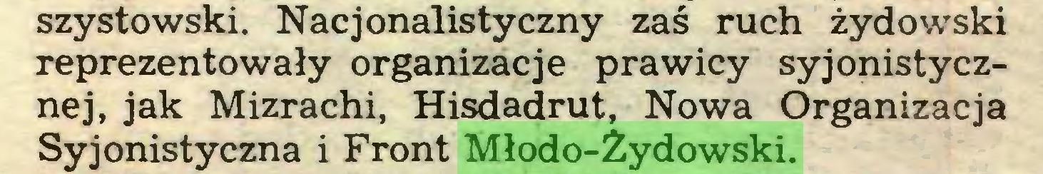 (...) szystowski. Nacjonalistyczny zaś ruch żydowski reprezentowały organizacje prawicy syjonistycznej, jak Mizrachi, Hisdadrut, Nowa Organizacja Syjonistyczna i Front Młodo-Żydowski...