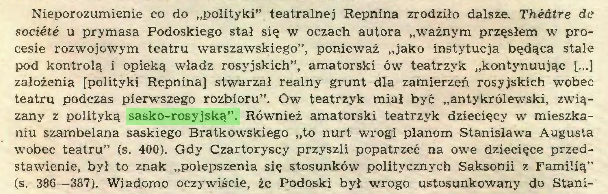 """(...) Nieporozumienie co do """"polityki"""" teatralnej Repnina zrodziło dalsze. Theatre de sociótó u prymasa Podoskiego stał się w oczach autora """"ważnym przęsłem w procesie rozwojowym teatru warszawskiego"""", ponieważ """"jako instytucja będąca stale pod kontrolą i opieką władz rosyjskich"""", amatorski ów teatrzyk """"kontynuując [...] założenia [polityki Repnina] stwarzał realny grunt dla zamierzeń rosyjskich wobec teatru podczas pierwszego rozbioru"""". Ów teatrzyk miał być """"antykrólewski, związany z polityką sasko-rosyjską"""". Również amatorski teatrzyk dziecięcy w mieszkaniu szambelana saskiego Bratkowskiego """"to nurt wrogi planom Stanisława Augusta wobec teatru"""" (s. 400). Gdy Czartoryscy przyszli popatrzeć na owe dziecięce przedstawienie, był to znak """"polepszenia się stosunków politycznych Saksonii z Familią"""" (s. 386—387). Wiadomo oczywiście, że Podoski był wrogo ustosunkowany do Stani..."""