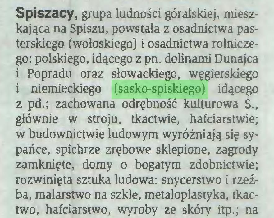 (...) Spiszacy, grupa ludności góralskiej, mieszkająca na Spiszu, powstała z osadnictwa pasterskiego (wołoskiego) i osadnictwa rolniczego: polskiego, idącego z pn. dolinami Dunajca i Popradu oraz słowackiego, węgierskiego i niemieckiego (sasko-spiskiego) idącego z pd.; zachowana odrębność kulturowa S., głównie w stroju, tkactwie, hafciarstwie; w budownictwie ludowym wyróżniają się sypańce, spichrze zrębowe sklepione, zagrody zamknięte, domy o bogatym zdobnictwie; rozwinięta sztuka ludowa: snycerstwo i rzeźba, malarstwo na szkle, metaloplastyka, tkactwo, hafciarstwo, wyroby ze skóry itp.; na...