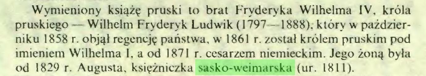 (...) Wymieniony książę pruski to brat Fryderyka Wilhelma IV, króla pruskiego Wilhelm Fryderyk Ludwik ( 1797 1888). który w październiku 1858 r. objął regencję państwa, w 1861 r. został królem pruskim pod imieniem Wilhelma 1, a od 1871 r. cesarzem niemieckim. Jego żoną była od 1829 r. Augusta, księżniczka sasko-weimarska (ur. 1811)...