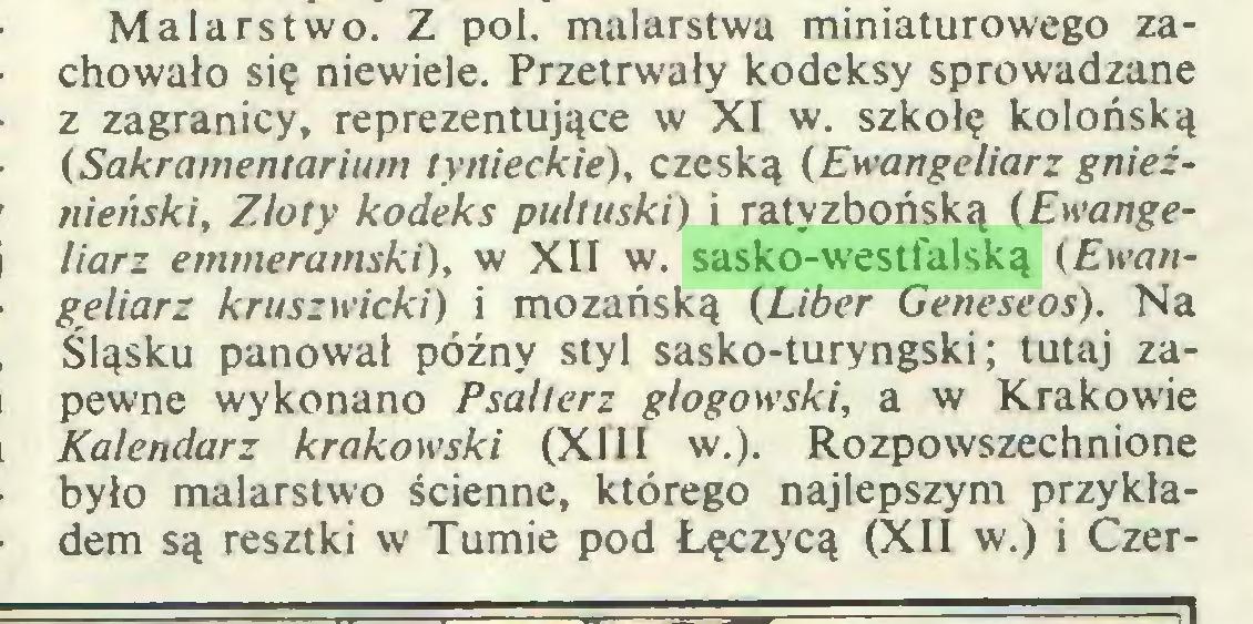 (...) Malarstwo. Z poi. malarstwa miniaturowego zachowało się niewiele. Przetrwały kodeksy sprowadzane z zagranicy, reprezentujące w XI w. szkołę kolońską (Sakramentarium tynieckie), czeską (Ewangeliarz gnieźnieński, Zloty kodeks pułtuski) i ratyzbońską (Ewangeliarz emmeramski), w XII w. sasko-westfalską (Ewangełiarz kruszwicki) i mozańską (Liber Geneseos). Na Śląsku panował późny styl sasko-turyngski; tutaj zapewne wykonano Psałterz głogowski, a w Krakowie Kalendarz krakowski (XIII w.). Rozpowszechnione było malarstwo ścienne, którego najlepszym przykładem są resztki w Tumie pod Łęczycą (XII w.) i Czer...