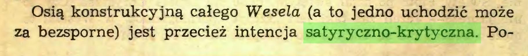 (...) Osią konstrukcyjną całego Wesela (a to jedno uchodzić może za bezsporne) jest przecież intencja satyryczno-krytyczna. Po...