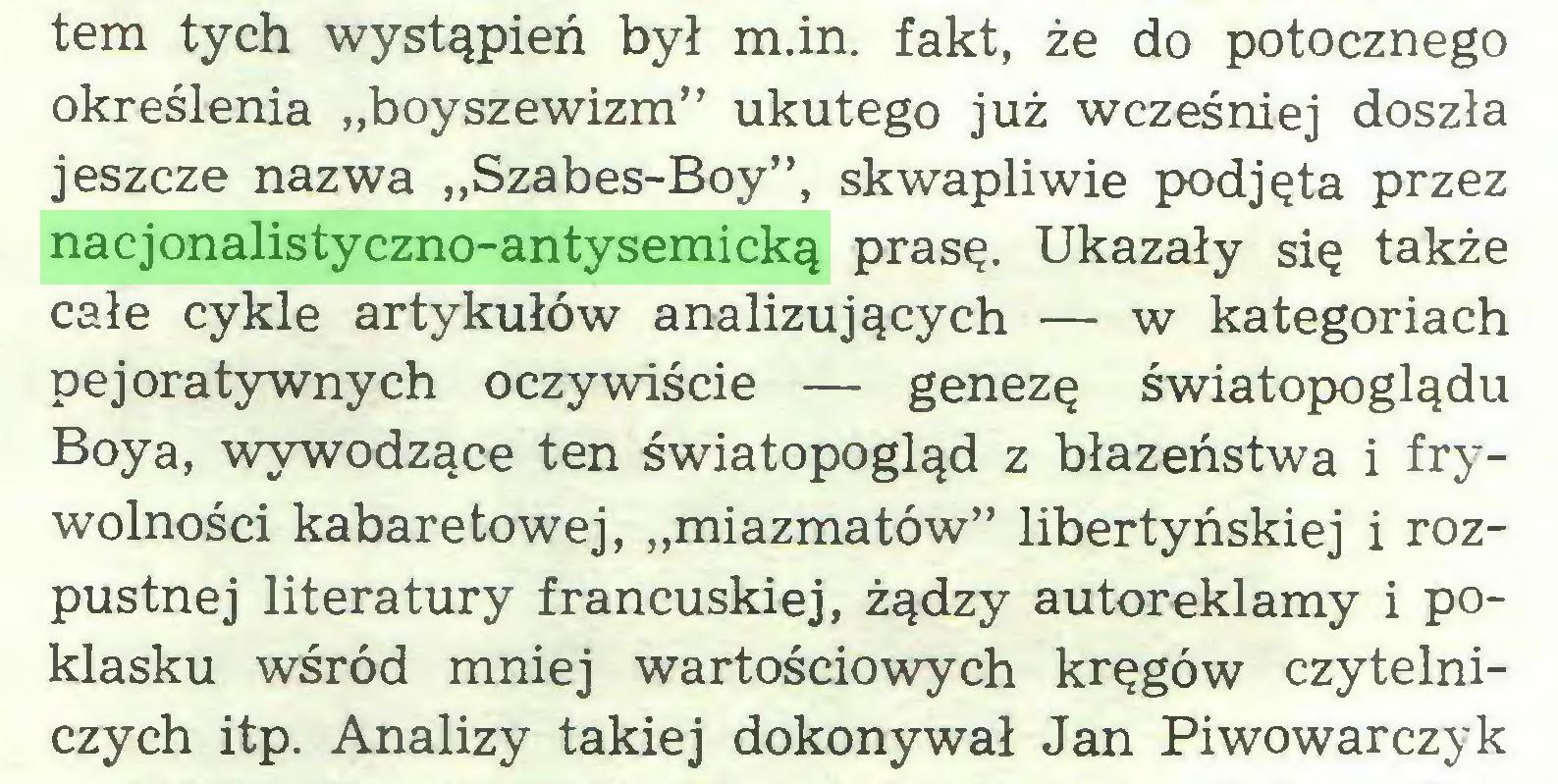 """(...) tem tych wystąpień był m.in. fakt, że do potocznego określenia """"boyszewizm"""" ukutego już wcześniej doszła jeszcze nazwa """"Szabes-Boy"""", skwapliwie podjęta przez nacjonalistyczno-antysemicką prasę. Ukazały się także całe cykle artykułów analizujących — w kategoriach pejoratywnych oczywiście — genezę światopoglądu Boya, wywodzące ten światopogląd z błazeństwa i frywolności kabaretowej, """"miazmatów"""" libertyńskiej i rozpustnej literatury francuskiej, żądzy autoreklamy i poklasku wśród mniej wartościowych kręgów czytelniczych itp. Analizy takiej dokonywał Jan Piwowarczyk..."""