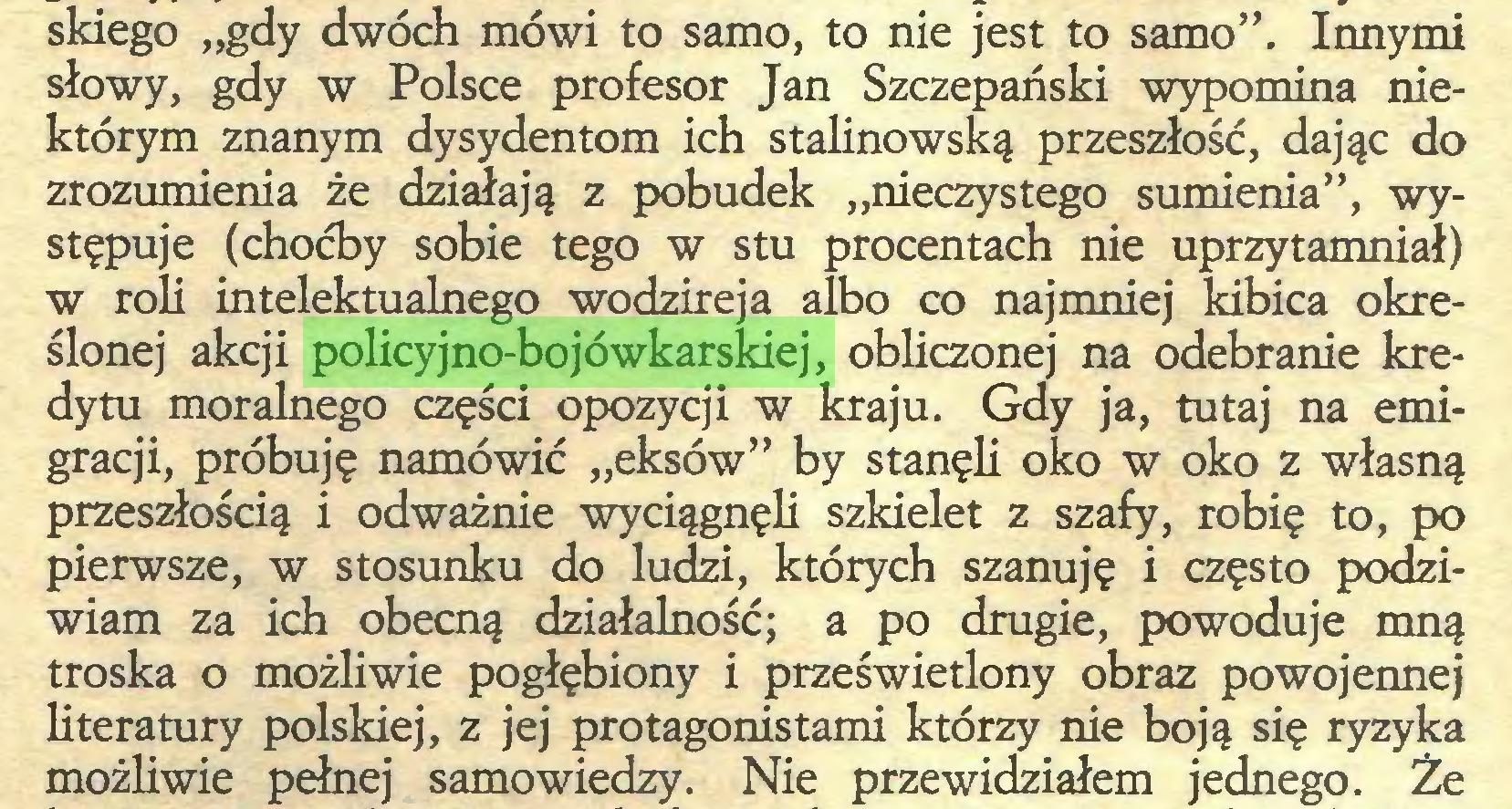 """(...) skiego """"gdy dwóch mówi to samo, to nie jest to samo"""". Innymi słowy, gdy w Polsce profesor Jan Szczepański wypomina niektórym znanym dysydentom ich stalinowską przeszłość, dając do zrozumienia że działają z pobudek """"nieczystego sumienia"""", występuje (choćby sobie tego w stu procentach nie uprzytamniał) w roli intelektualnego wodzireja albo co najmniej kibica określonej akcji policyjno-bojówkarskiej, obliczonej na odebranie kredytu moralnego części opozycji w kraju. Gdy ja, tutaj na emigracji, próbuję namówić """"eksów"""" by stanęli oko w oko z własną przeszłością i odważnie wyciągnęli szkielet z szafy, robię to, po pierwsze, w stosunku do ludzi, których szanuję i często podziwiam za ich obecną działalność; a po drugie, powoduje mną troska o możliwie pogłębiony i prześwietlony obraz powojennej literatury polskiej, z jej protagonistami którzy nie boją się ryzyka możliwie pełnej samowiedzy. Nie przewidziałem jednego. Że..."""