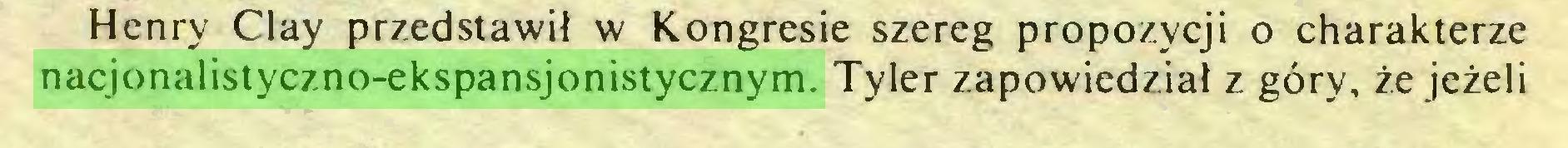 (...) Henry Clay przedstawil w Kongresie szereg propozycji o charakterze nacjonalistyczno-ekspansjonistycznym. Tyler zapowiedziai z göry, ze jezeli...