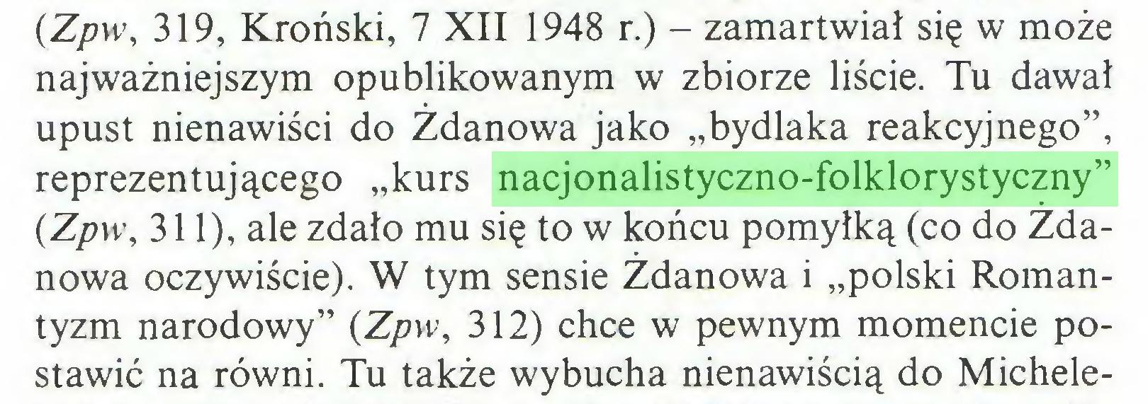 """(...) (Zpw, 319, Kroński, 7 XII 1948 r.) - zamartwiał się w może najważniejszym opublikowanym w zbiorze liście. Tu dawał upust nienawiści do Żdanowa jako """"bydlaka reakcyjnego"""", reprezentującego """"kurs nacjonalistyczno-folklorystyczny"""" (Zpw, 311), ale zdało mu się to w końcu pomyłką (co do Zdanowa oczywiście). W tym sensie Żdanowa i """"polski Romantyzm narodowy"""" (Zpw, 312) chce w pewnym momencie postawić na równi. Tu także wybucha nienawiścią do Michele..."""