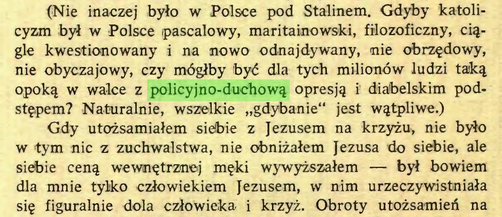 """(...) (Nie inaczej było w Polsce pod Stalinem. Gdyby katolicyzm był w Polsce pascalowy, maritainowski, filozoficzny, ciągle kwestionowany i na nowo odnajdywany, nie obrzędowy, nie obyczajowy, czy mógłby być dla tych milionów ludzi taką opoką w walce z policyjno-duchową opresją i diabelskim podstępem? Naturalnie, wszelkie """"gdybanie"""" jest wątpliwe.) Gdy utożsamiałem siebie z Jezusem na krzyżu, nie było w tym nic z zuchwalstwa, nie obniżałem Jezusa do siebie, ale siebie ceną wewnętrznej męki wywyższałem — był bowiem dla mnie tylko człowiekiem Jezusem, w nim urzeczywistniała się figuralnie dola człowieka i krzyż. Obroty utożsamień na..."""