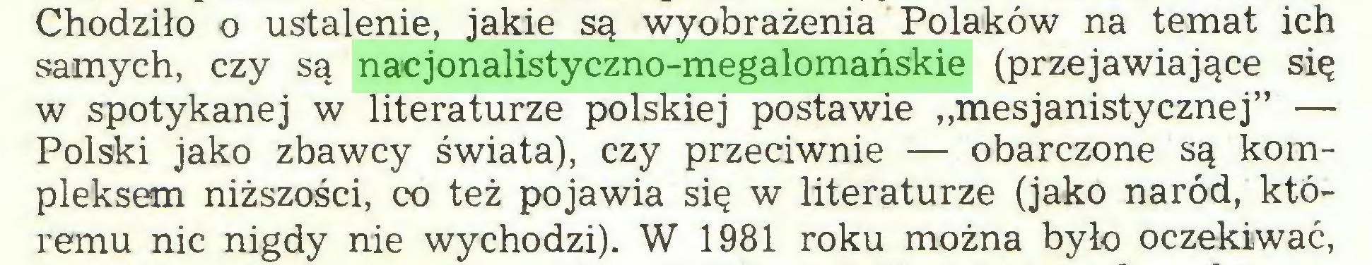 """(...) Chodziło o ustalenie, jakie są wyobrażenia Polaków na temat ich samych, czy są nacjonalistyczno-megalomańskie (przejawiające się w spotykanej w literaturze polskiej postawie """"mesjanistycznej"""" — Polski jako zbawcy świata), czy przeciwnie — obarczone są kompleksem niższości, co też pojawia się w literaturze (jako naród, któremu nic nigdy nie wychodzi). W 1981 roku można było oczekiwać,..."""