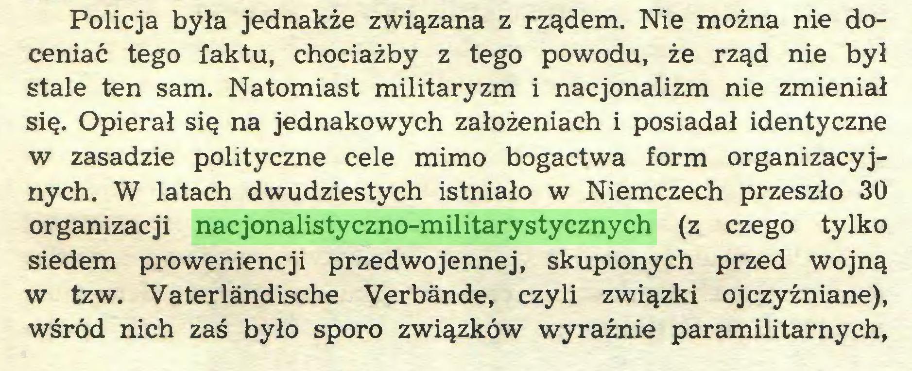 (...) Policja była jednakże związana z rządem. Nie można nie doceniać tego faktu, chociażby z tego powodu, że rząd nie był stale ten sam. Natomiast militaryzm i nacjonalizm nie zmieniał się. Opierał się na jednakowych założeniach i posiadał identyczne w zasadzie polityczne cele mimo bogactwa form organizacyjnych. W latach dwudziestych istniało w Niemczech przeszło 30 organizacji nacjonalistyczno-militarystycznych (z czego tylko siedem proweniencji przedwojennej, skupionych przed wojną w tzw. Vaterländische Verbände, czyli związki ojczyźniane), wśród nich zaś było sporo związków wyraźnie paramilitarnych,...