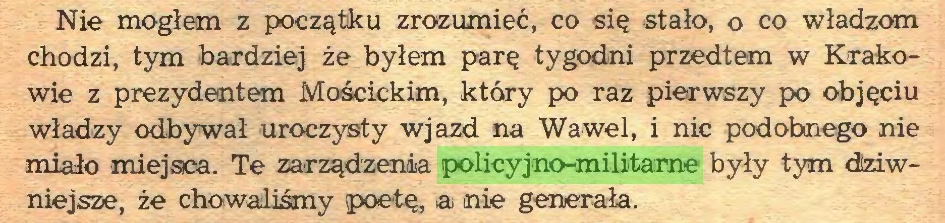 (...) Nie mogłem z początku zrozumieć, co się stało, o co władzom chodzi, tym bardziej że byłem parę tygodni przedtem w Krakowie z prezydentem Mościckim, który po raz pierwszy po objęciu władzy odbywał uroczysty wjazd na Wawel, i nic podobnego nie miało miejsca. Te zarządzenia policyjno-militarne były tym dziwniejsze, że chowaliśmy poetę, ai nie generała...