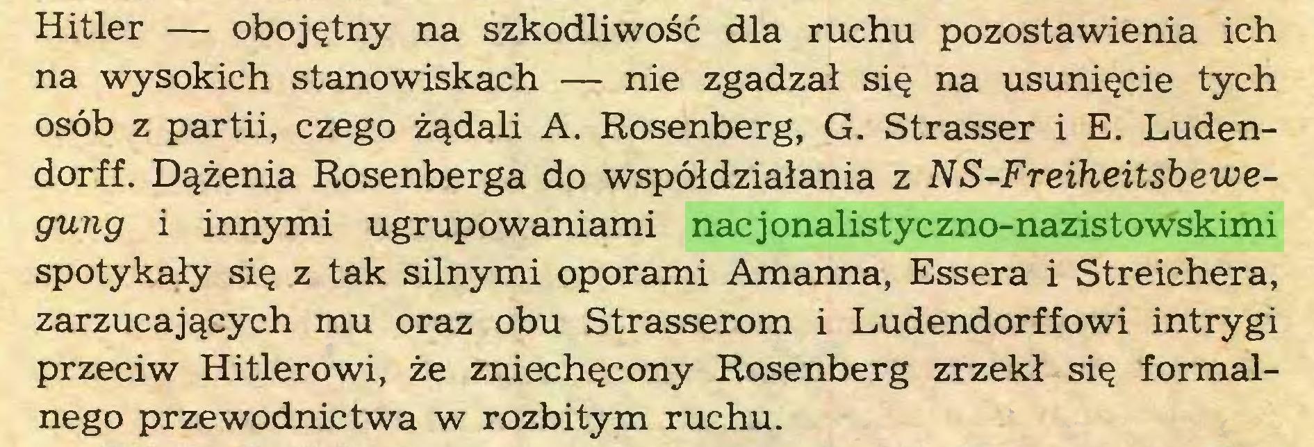 (...) Hitler — obojętny na szkodliwość dla ruchu pozostawienia ich na wysokich stanowiskach — nie zgadzał się na usunięcie tych osób z partii, czego żądali A. Rosenberg, G. Strasser i E. Ludendorff. Dążenia Rosenberga do współdziałania z NS-Freiheitsbewegung i innymi ugrupowaniami nacjonalistyczno-nazistowskimi spotykały się z tak silnymi oporami Amanna, Essera i Streichera, zarzucających mu oraz obu Strasserom i Ludendorffowi intrygi przeciw Hitlerowi, że zniechęcony Rosenberg zrzekł się formalnego przewodnictwa w rozbitym ruchu...