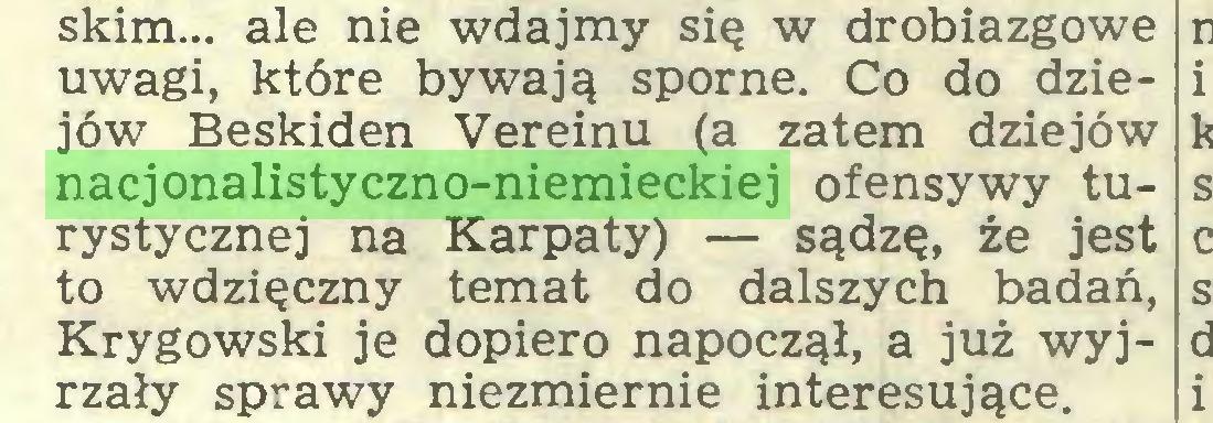 (...) skim... ale nie wdajmy się w drobiazgowe uwagi, które bywają sporne. Co do dziejów Beskiden Vereinu (a zatem dziejów nacjonalistyczno-niemieckiej ofensywy turystycznej na Karpaty) — sądzę, że jest to wdzięczny temat do dalszych badań, Krygowski je dopiero napoczął, a już wyjrzały sprawy niezmiernie interesujące...