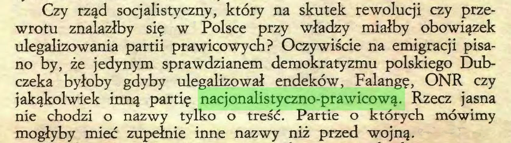 (...) Czy rząd socjalistyczny, który na skutek rewolucji czy przewrotu znalazłby się w Polsce przy władzy miałby obowiązek ulegalizowania partii prawicowych? Oczywiście na emigracji pisano by, że jedynym sprawdzianem demokratyzmu polskiego Dubczeka byłoby gdyby ulegalizował endeków, Falangę, ONR czy jakąkolwiek inną partię nacjonalistyczno-prawicową. Rzecz jasna nie chodzi o nazwy tylko o treść. Partie o których mówimy mogłyby mieć zupełnie inne nazwy niż przed wojną...